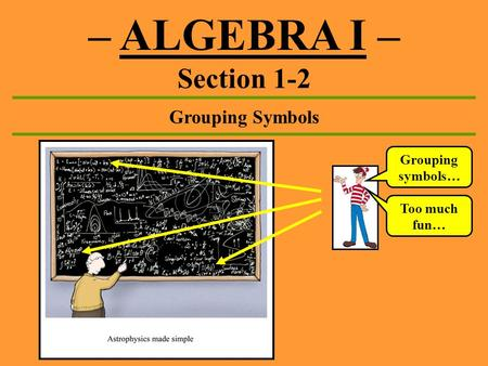 – ALGEBRA I – Section 1-2 Grouping Symbols Grouping symbols… Too much fun…