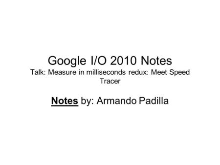 Google I/O 2010 Notes Talk: Measure in milliseconds redux: Meet Speed Tracer Notes by: Armando Padilla.