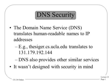 Lecture 18 Page 1 CS 236 Online DNS Security The Domain Name Service (DNS) translates human-readable names to IP addresses –E.g., thesiger.cs.ucla.edu.