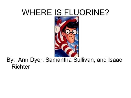 WHERE IS FLUORINE? By: Ann Dyer, Samantha Sullivan, and Isaac Richter.