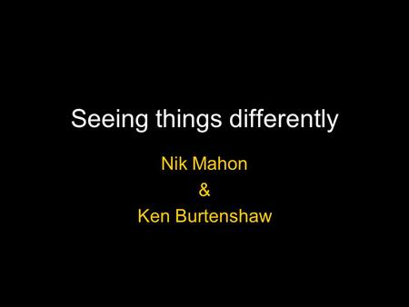 Seeing things differently Nik Mahon & Ken Burtenshaw.