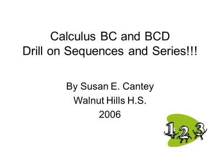 Calculus BC and BCD Drill on Sequences and Series!!! By Susan E. Cantey Walnut Hills H.S. 2006.