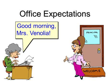 Office Expectations Good morning, Mrs. Venolia!. What does the Office Staff do? n Help students and staff n Answer phones n Assist parents n Paperwork: