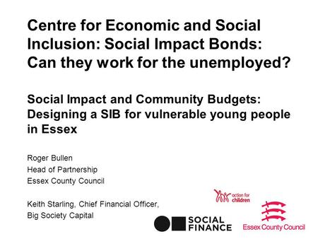 Centre for Economic and Social Inclusion: Social Impact Bonds: Can they work for the unemployed? Social Impact and Community Budgets: Designing a SIB for.