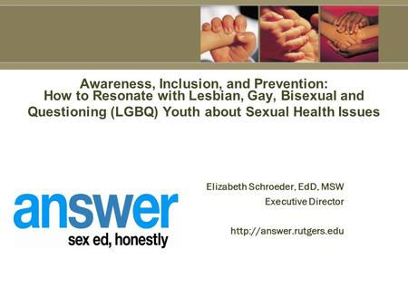 Elizabeth Schroeder, EdD, MSW Executive Director  Awareness, Inclusion, and Prevention: How to Resonate with Lesbian, Gay, Bisexual.