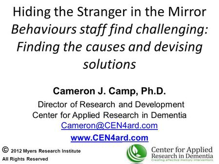 Hiding the Stranger in the Mirror Behaviours staff find challenging: Finding the causes and devising solutions Cameron J. Camp, Ph.D. Director of Research.