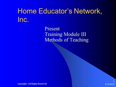 5/15/2015 copyright - All Rights Reserved 1 Home Educator's Network, Inc. Present Training Module III Methods of Teaching.