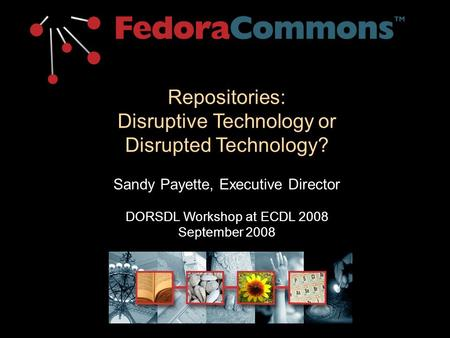 Repositories: Disruptive Technology or Disrupted Technology? Sandy Payette, Executive Director DORSDL Workshop at ECDL 2008 September 2008.