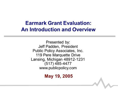 Earmark Grant Evaluation: An Introduction and Overview May 19, 2005 Presented by: Jeff Padden, President Public Policy Associates, Inc. 119 Pere Marquette.