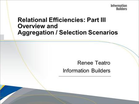 Copyright 2007, Information Builders. Slide 1 Relational Efficiencies: Part III Overview and Aggregation / Selection Scenarios Renee Teatro Information.