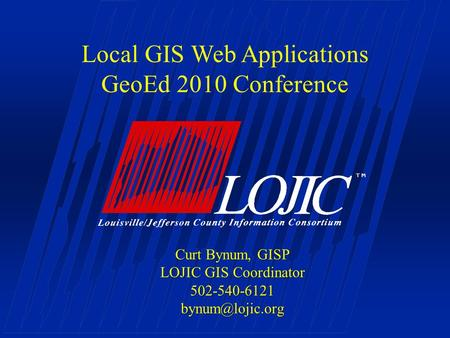 Local GIS Web Applications GeoEd 2010 Conference Curt Bynum, GISP LOJIC GIS Coordinator