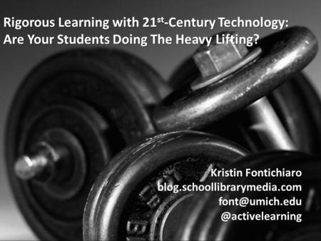Rigorous Learning with 21 st -Century Technology: Are Your Students Doing The Heavy Lifting? Kristin Fontichiaro