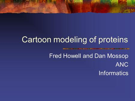 Cartoon modeling of proteins Fred Howell and Dan Mossop ANC Informatics.
