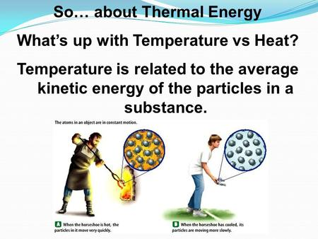 So… about Thermal Energy What's up with Temperature vs Heat? Temperature is related to the average kinetic energy of the particles in a substance.