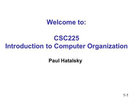 1-1 Welcome to: CSC225 Introduction to Computer Organization Paul Hatalsky.