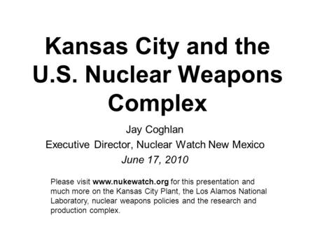 Kansas City and the U.S. Nuclear Weapons Complex Jay Coghlan Executive Director, Nuclear Watch New Mexico June 17, 2010 Please visit www.nukewatch.org.