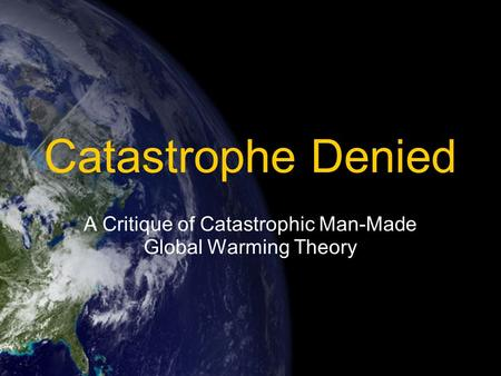 Catastrophe Denied A Critique of Catastrophic Man-Made Global Warming Theory.