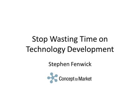 Stop Wasting Time on Technology Development Stephen Fenwick.