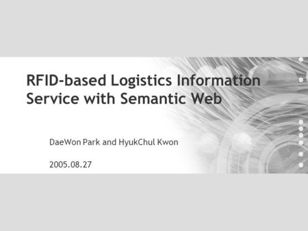 RFID-based Logistics Information Service with Semantic Web DaeWon Park and HyukChul Kwon 2005.08.27.