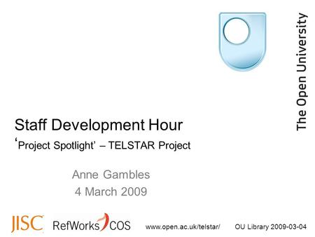 Www.open.ac.uk/telstar/OU Library 2009-03-04 Anne Gambles 4 March 2009 Staff Development Hour ' Project Spotlight' – TELSTAR Project.