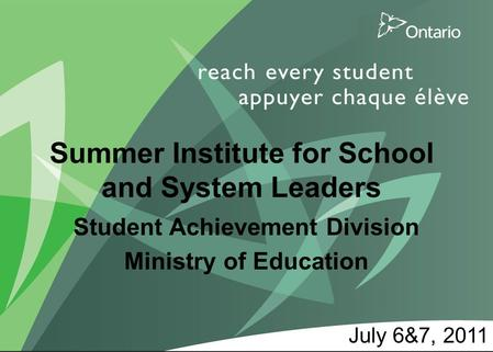 1 11 Summer Institute for School and System Leaders Student Achievement Division Ministry of Education July 6&7, 2011.