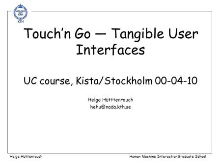 Touch'n Go — Tangible User Interfaces UC course, Kista/Stockholm 00-04-10 Helge Hütttenrauch Helge HüttenrauchHuman Machine Interaction.
