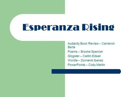 Esperanza Rising Audacity Book Review – Cameron Berta Poems – Brooke Spencer Glogster – Caitlin Edsall Wordle – Domanik Ibanez PowerPoints – Cody Martin.