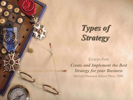 Types of Strategy Excerpt from Create and Implement the Best Strategy for your Business Harvard Business School Press, 2006.