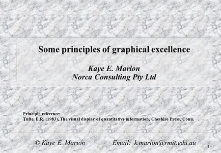 1 Some principles of graphical excellence Kaye E. Marion Norca Consulting Pty Ltd Principle reference: Tufte, E.R. (1983), The visual display of quantitative.