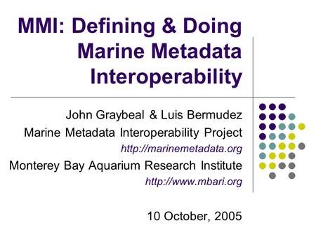 MMI: Defining & Doing Marine Metadata Interoperability John Graybeal & Luis Bermudez Marine Metadata Interoperability Project