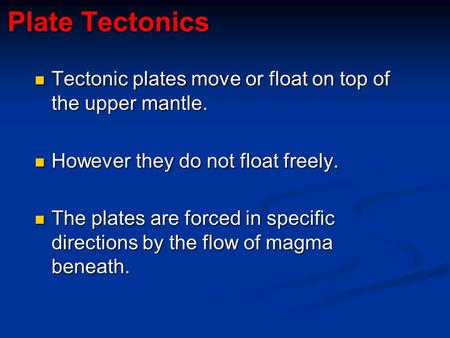 Plate Tectonics Tectonic plates move or float on top of the upper mantle. However they do not float freely. The plates are forced in specific directions.