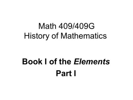 Math 409/409G History of Mathematics Book I of the Elements Part I.