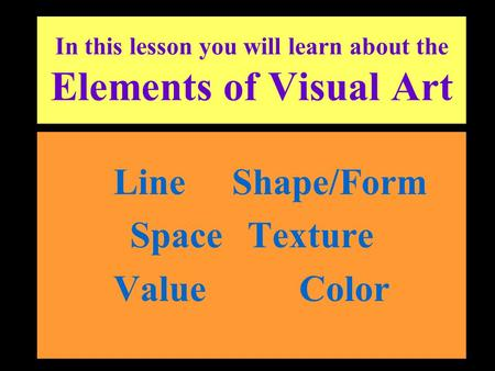 In this lesson you will learn about the Elements of Visual Art Line Shape/Form Space Texture Value Color.