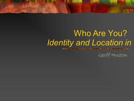 Who Are You? Geoff Huston Identity and Location in IP.
