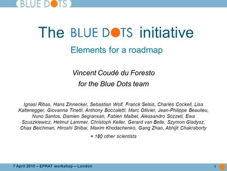 1 7 April 2010 – EPRAT workshop – London The initiative Vincent Coudé du Foresto for the Blue Dots team Ignasi Ribas, Hans Zinnecker, Sebastian Wolf, Franck.