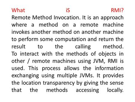 What iS RMI? Remote Method Invocation. It is an approach where a method on a remote machine invokes another method on another machine to perform some computation.