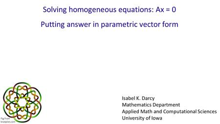 Solving homogeneous equations: Ax = 0 Putting answer in parametric vector form Isabel K. Darcy Mathematics Department Applied Math and Computational Sciences.