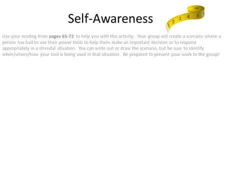 Self-Awareness Use your reading from pages 65-72 to help you with this activity. Your group will create a scenario where a person has had to use their.