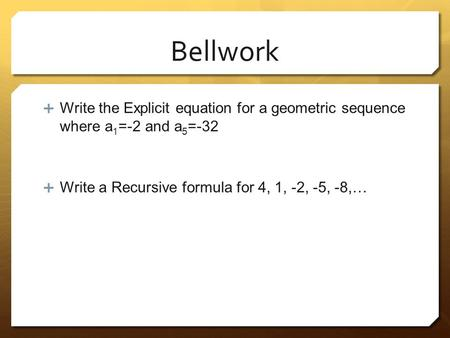 Bellwork Write the Explicit equation for a geometric sequence where a1=-2 and a5=-32 Write a Recursive formula for 4, 1, -2, -5, -8,…