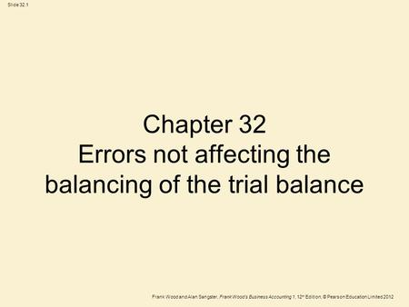 Frank Wood and Alan Sangster, Frank Wood's Business Accounting 1, 12 th Edition, © Pearson Education Limited 2012 Slide 32.1 Chapter 32 Errors not affecting.