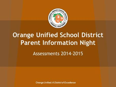 Orange Unified School District Parent Information Night Assessments 2014-2015 Orange Unified: A District of Excellence.