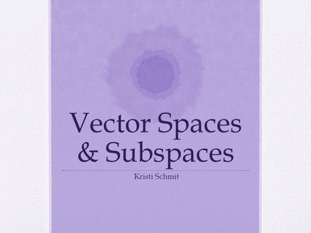 Vector Spaces & Subspaces Kristi Schmit. Definitions A subset W of vector space V is called a subspace of V iff a.The zero vector of V is in W. b.W is.