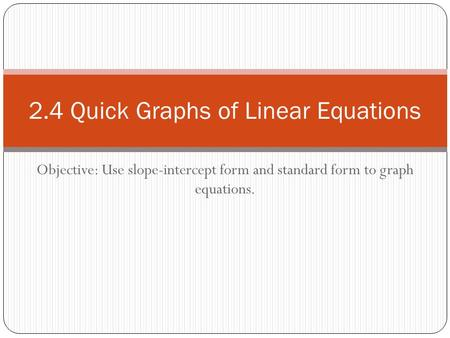 Objective: Use slope-intercept form and standard form to graph equations. 2.4 Quick Graphs of Linear Equations.