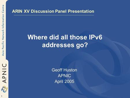1 Where did all those IPv6 addresses go? Geoff Huston APNIC April 2005 ARIN XV Discussion Panel Presentation.