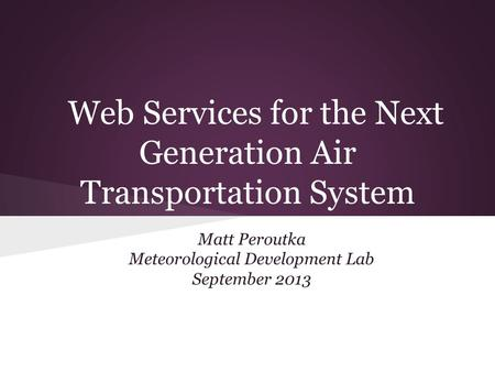 Web Services for the Next Generation Air Transportation System Matt Peroutka Meteorological Development Lab September 2013.