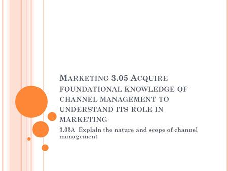 M ARKETING 3.05 A CQUIRE FOUNDATIONAL KNOWLEDGE OF CHANNEL MANAGEMENT TO UNDERSTAND ITS ROLE IN MARKETING 3.05A Explain the nature and scope of channel.