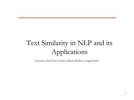 1 Text Similarity in NLP and its Applications Instructor: Paul Tarau, based on Rada Mihalcea's original slides.