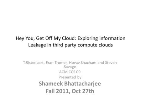 Hey You, Get Off My Cloud: Exploring information Leakage in third party compute clouds T.Ristenpart, Eran Tromer, Hovav Shacham and Steven Savage ACM CCS.