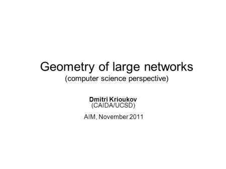 Geometry of large networks (computer science perspective) Dmitri Krioukov (CAIDA/UCSD) AIM, November 2011.
