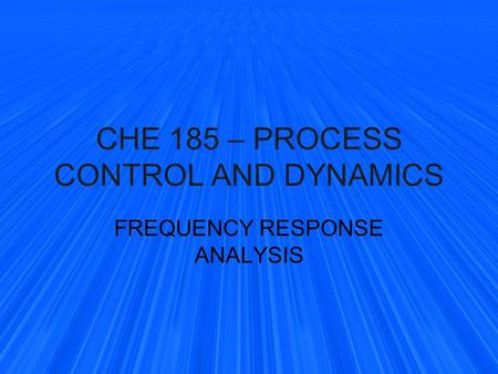 CHE 185 – PROCESS CONTROL AND DYNAMICS FREQUENCY RESPONSE ANALYSIS.